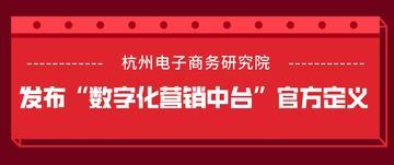 """杭州电子商务研究院发布""""数字化营销中台""""官方定义"""
