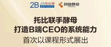 """【重磅】""""B端CEO进阶之路""""——托比网联合创业酵母首推产业互联网精品课程"""